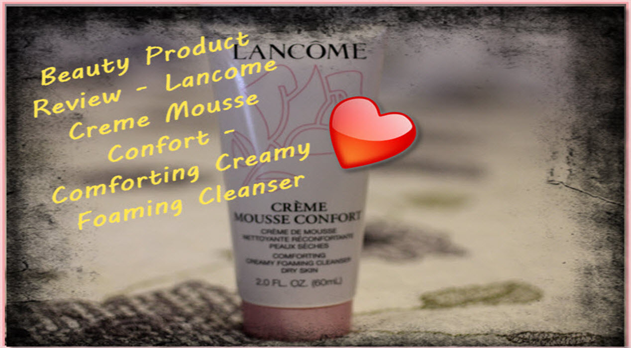 Lancome Creme Mousse Confort – The Ultimate In Cleansing Your Skin