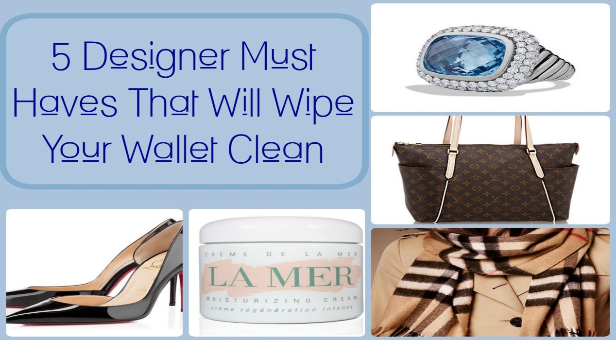 6 Designer Must-Haves That Will Wipe Your Wallet Clean