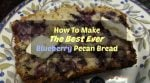 How To Make The Best Ever Blueberry Pecan Bread
