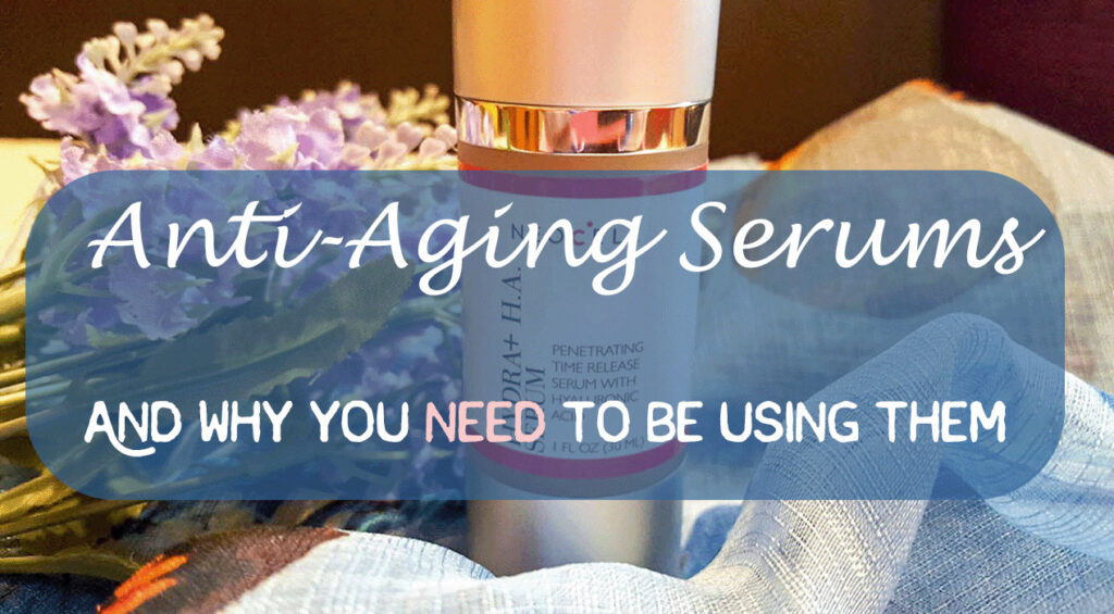 Anti-Aging Serums And Why You Need To Be Using Them - Sassy Townhouse Living