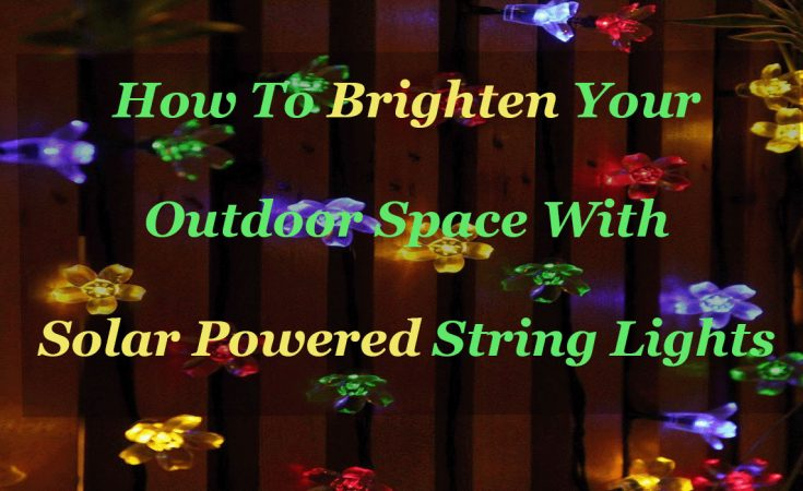 How To Brighten Your Outdoor Space With Solar Powered