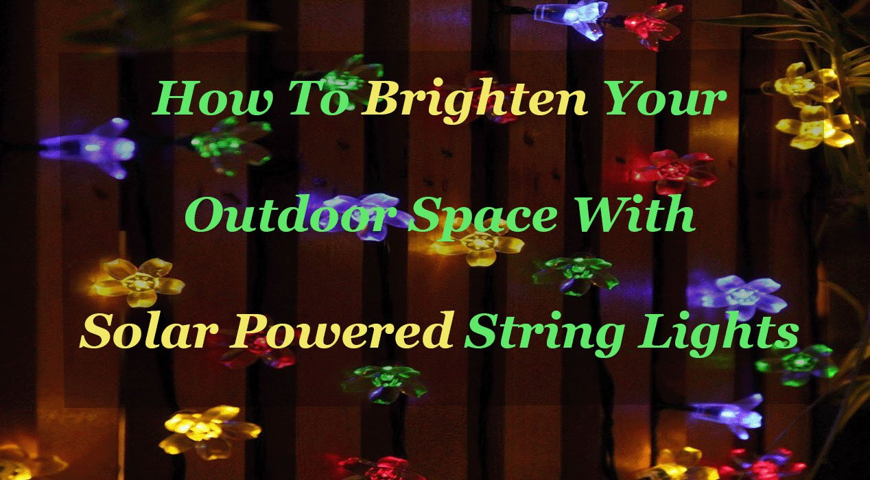 How To Brighten Your Outdoor Space With Solar Powered String Lights