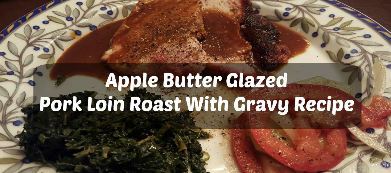 Apple Butter Glazed Pork Loin Roast With Gravy Recipe — Sassy ...