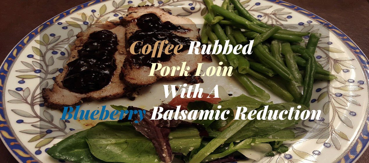 Coffee Rubbed Pork Loin With A Blueberry BalsamicReduction Sauce - Sassy Townhouse Living