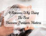 4 Reasons Why Using The Best Haircare Products Matters