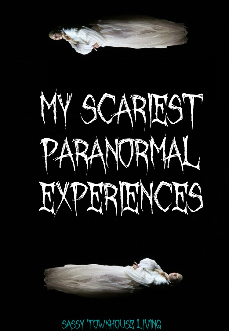 My Scariest Paranormal Experiences - Sassy Townhouse Living