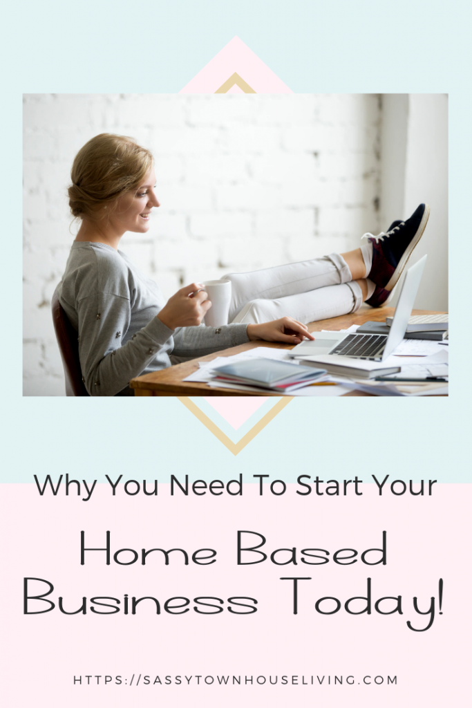 Why You Need To Start Your Home Based Business Today - Sassy Townhouse Living