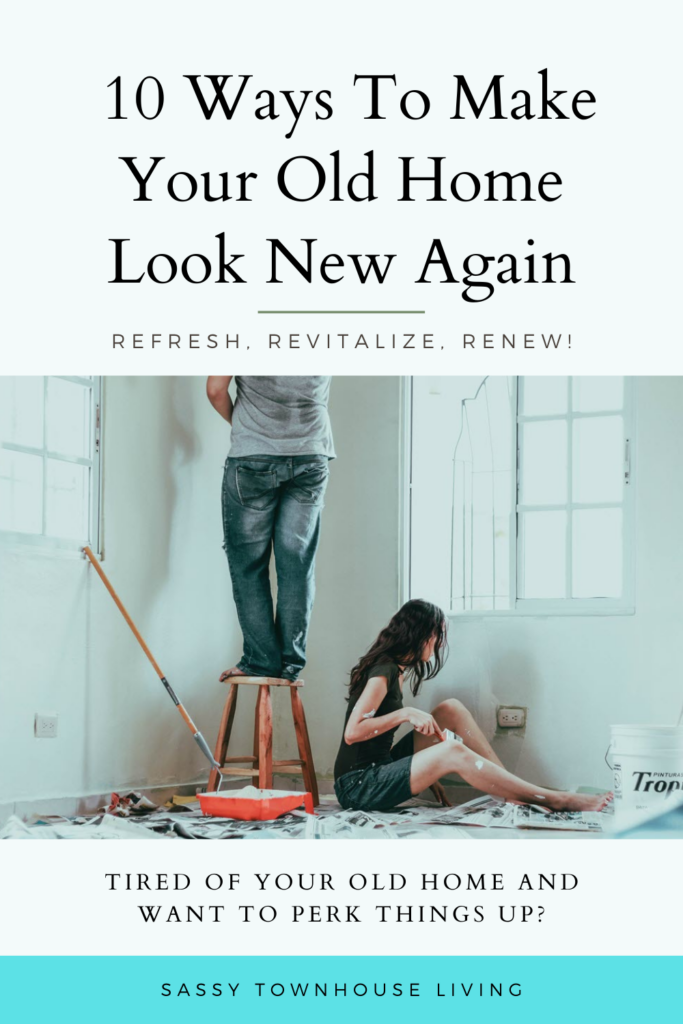 10 Ways To Make Your Old Home Look New Again - Sassy Townhouse Living